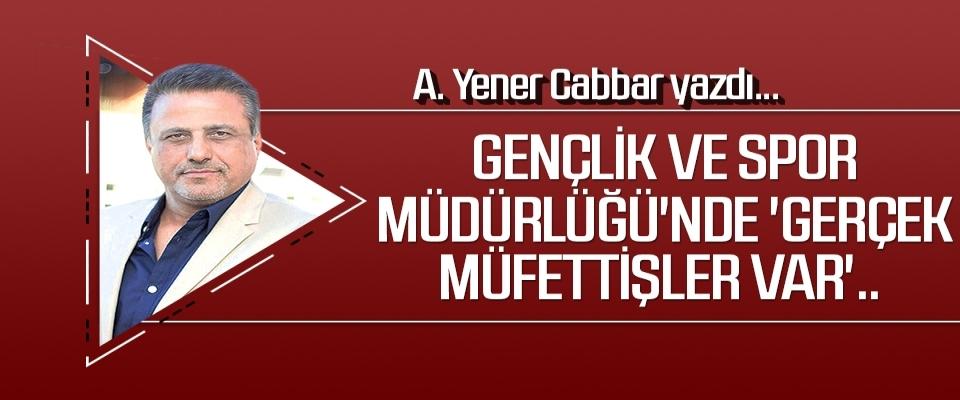 A.YENER CABBAR yazdı: Gençlik ve Spor Müdürlüğü'nde 'gerçek müfettişler var'..