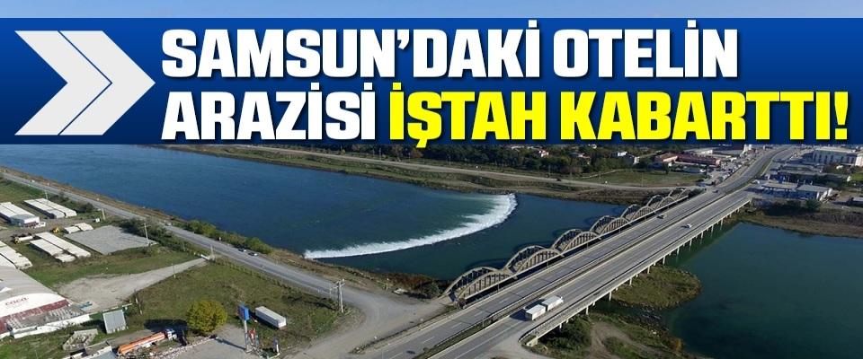 Samsun'da Otelin arazisi iştah kabarttı!