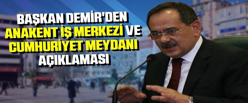 Başkan Demir'den Anakent İş Merkezi ve Cumhuriyet Meydanı Açıklaması