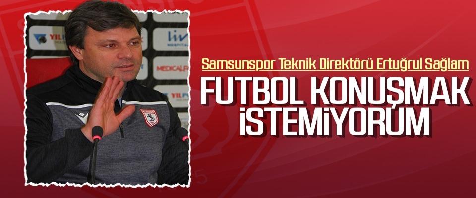 Samsunspor Teknik Direktörü Ertuğrul Sağlam: Futbol konuşmak istemiyorum