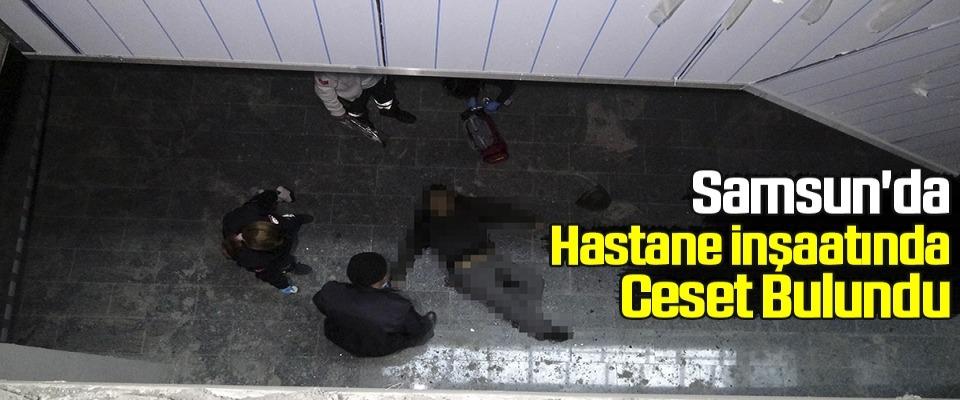 Samsun'da Hastane İnşaatında Ceset Bulundu