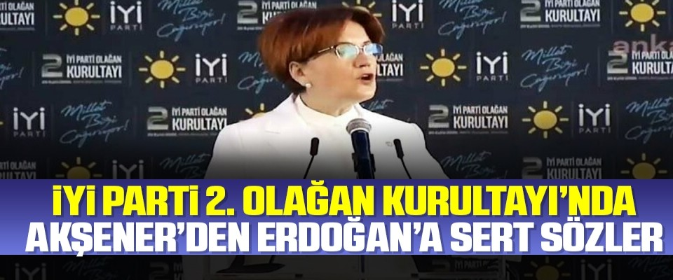 İYİ Parti 2. Olağan Kurultayı'nda Meral Akşener'den Erdoğan'a sert sözler