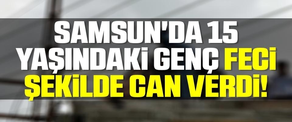 Samsun'da 15 Yaşındaki Genç Feci Şekilde Can Verdi!