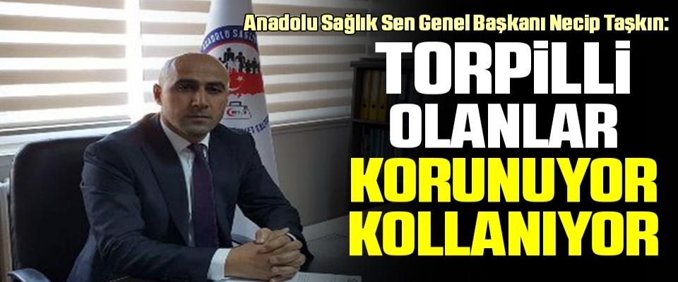 Anadolu Sağlık Sen Genel Başkanı Necip Taşkın: Torpilli Olanlar Korunuyor Kollanıyor