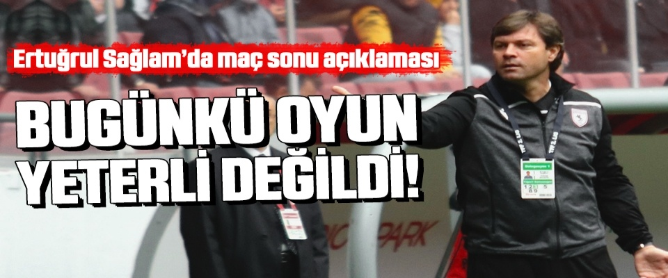 Yılport Samsunspor Teknik Direktörü Ertuğrul Sağlam: Bugünkü Oyun Yeterli Değil