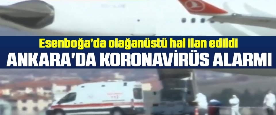 Ankara'da koronavirüs alarmı! Esenboğa'da Olağanüstü Hal İlan Edildi!