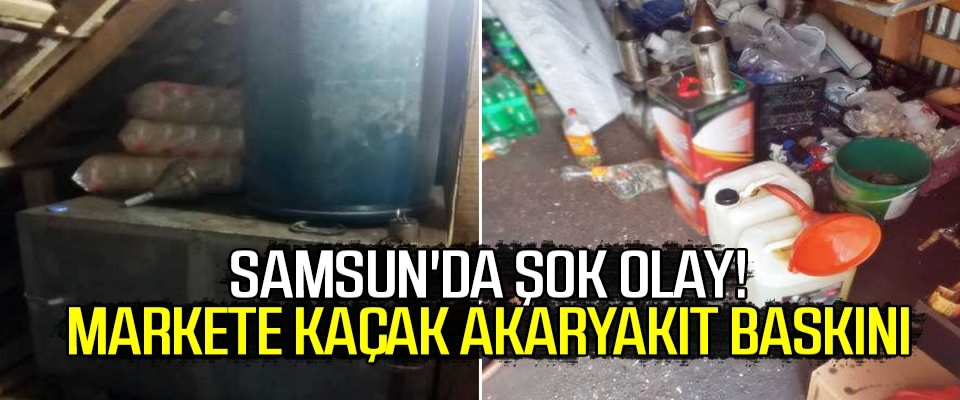 Samsun'da Şok Olay! Markete kaçak akaryakıt baskını