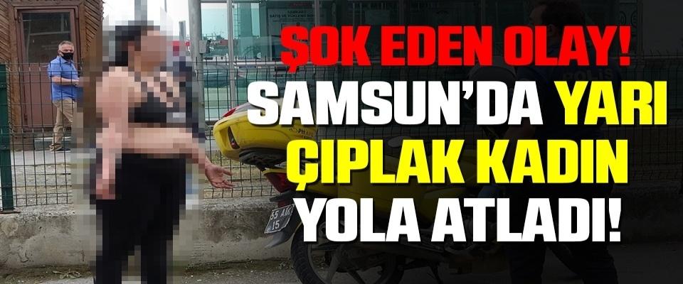 Samsun'da Yarı Çıplak Kadın Yola Atladı!