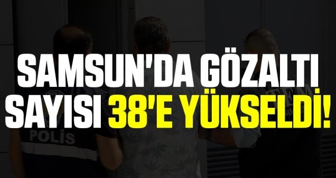 Samsun'da Gözaltı Sayısı 38'e Yükseldi!