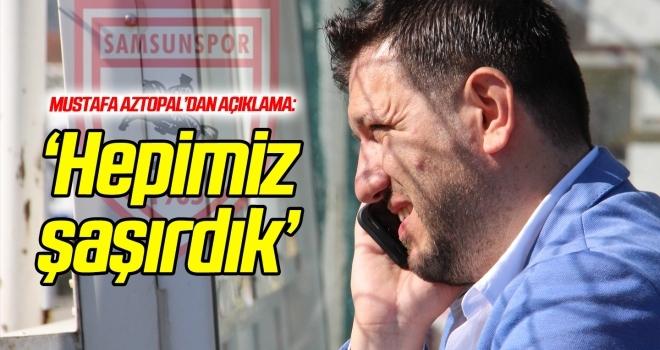 Mustafa Aztopal: Hepimiz şaşırdık!