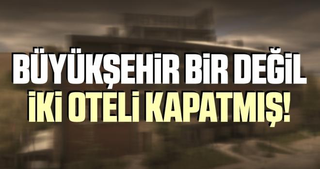 Büyükşehir Bir Değil İki Otel Kapatmış!