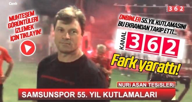 Kanal 362 fark yarattı! Kutlamaları onbinler izledi... Samsunspor'un 55. Yıl Coşkusu