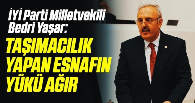 İYİ Parti Milletvekili Bedri Yaşar: Taşımacılık yapan esnafın yükü ağır