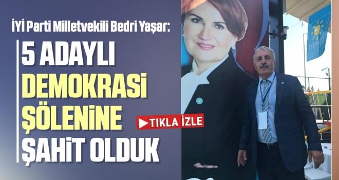 İYİ Parti Milletvekili Bedri Yaşar: 5 adaylı demokrasi şölenine şahit olduk