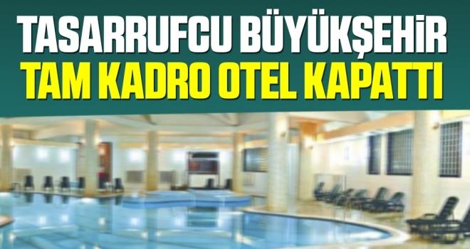 Tasarrufcu Büyükşehir Tam Kadro Otel Kapattı