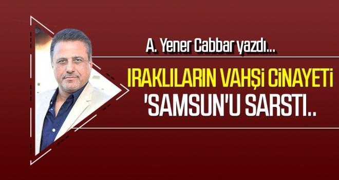 Iraklıların vahşi cinayeti 'Samsun'u sarstı.. A.YENER CABBAR yazdı