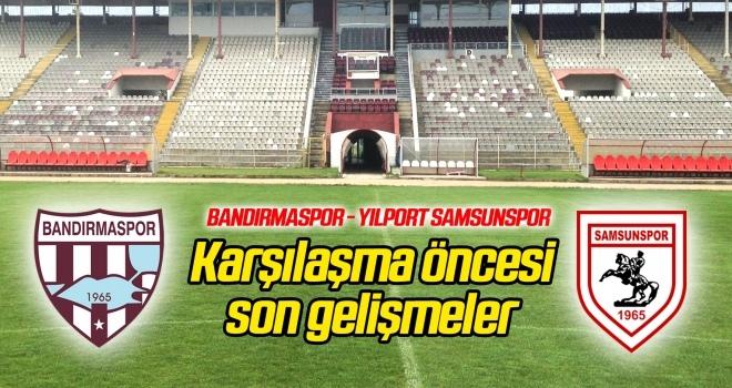 Bandırmaspor - Yılport Samsunspor maçı öncesi son gelişmeler...