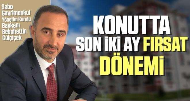 Sebo Gayrimenkul Yönetim Kurulu Başkanı Sebahattin Gülçiçek: Konutta son ikiay fırsat dönemi