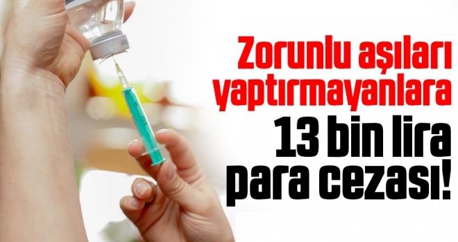 Zorunlu Aşıları Yaptırmayanlara 13 Bin Lira Ceza!