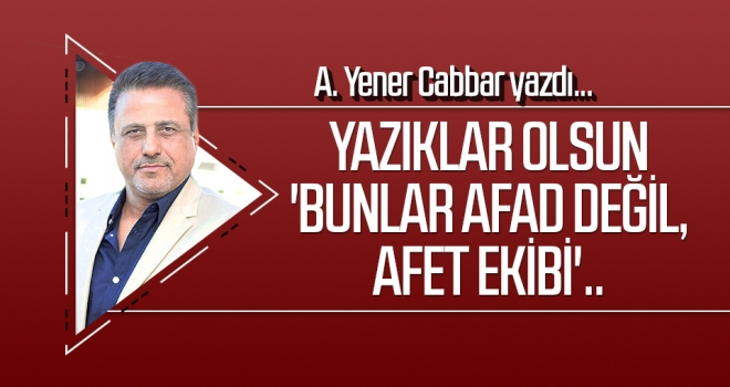 A.YENER CABBAR yazdı: Yazıklar olsun 'Bunlar AFAD değil, AFET ekibi'..