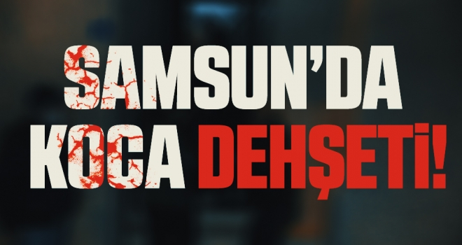 Samsun'da Koca Dehşeti!
