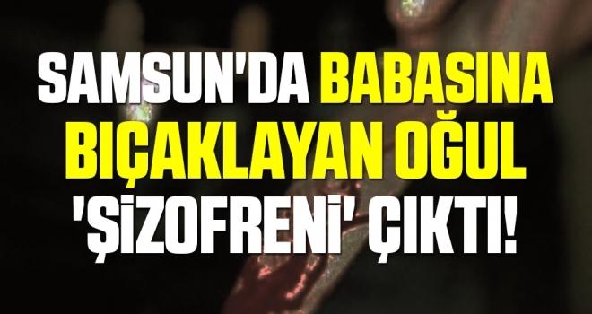 Samsun'da Babasına bıçaklayan oğul 'şizofreni' çıktı