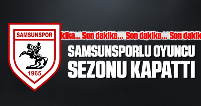 Son dakika... Samsunsporlu oyuncu sezonu kapattı
