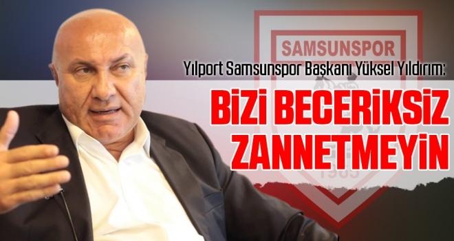 Yılport Samsunspor Başkanı Yüksel Yıldırım: Bizi beceriksiz zannetmeyin