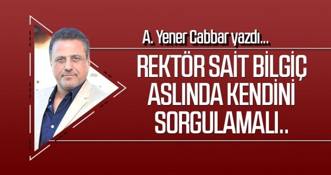 Rektör Sait Bilgiç aslında kendini sorgulamalı.. A.YENER CABBAR yazdı