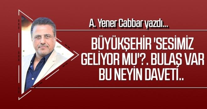 A.YENER CABBAR yazdı: Büyükşehir 'Sesimiz geliyor mu'?. Bulaş var bu neyin daveti..