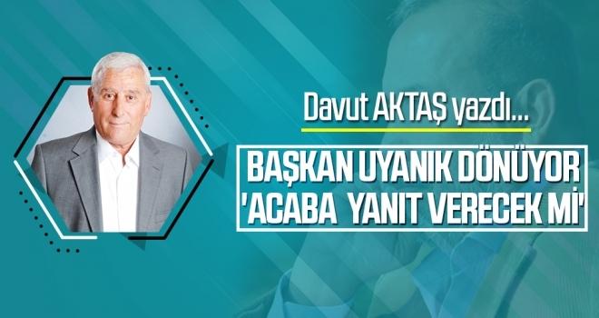 Başkan Uyanık Dönüyor 'Acaba Yanıt Verecek Mi' Davut Aktaş Yazdı...