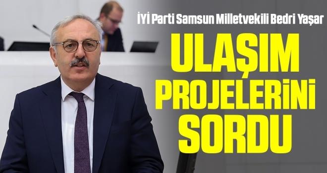 İYİ Parti Samsun Milletvekili Bedri Yaşar ulaşımprojelerini sordu