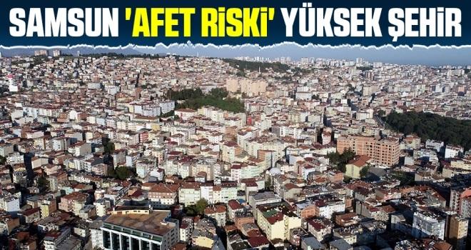 Samsun 'Afet Riski' Yüksek Şehir