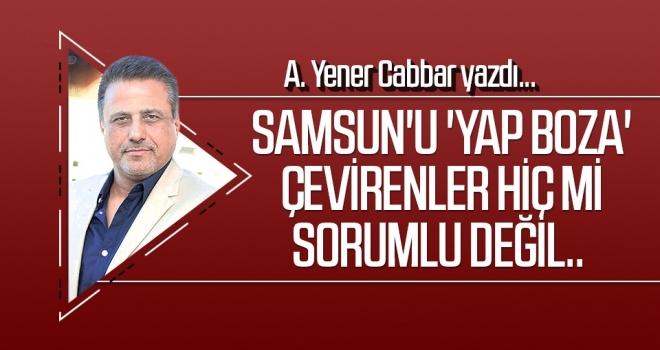 Samsun'u 'yap boza' çevirenler hiç mi sorumlu değil.. A.YENER CABBAR yazdı