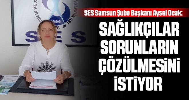 SES Samsun Şube Başkanı Aysel Ocak: Sağlıkçılar sorunlarınçözülmesini istiyor