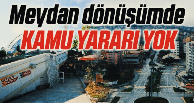 Samsun'da Meydan Dönüşümünde Kamu Yararı Yok