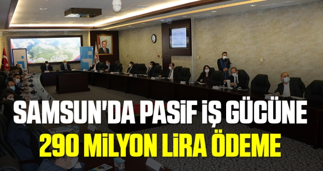 Samsun'da pasif iş gücüne 290,4 milyon TL ödeme